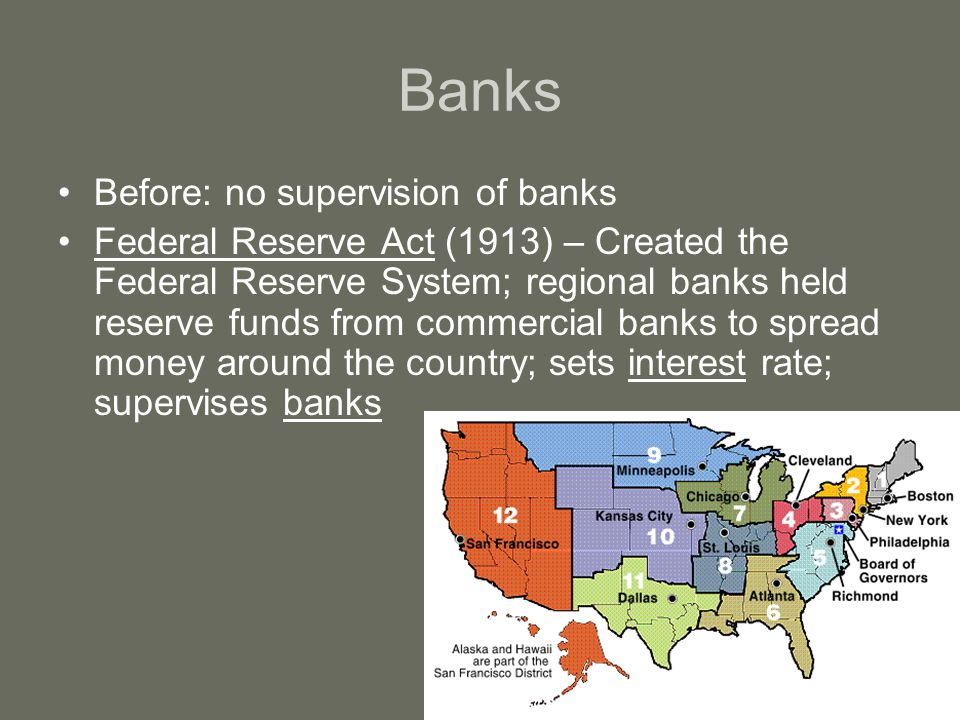 Banks Before: no supervision of banks Federal Reserve Act (1913) – Created the Federal Reserve System; regional banks held reserve funds from commerci