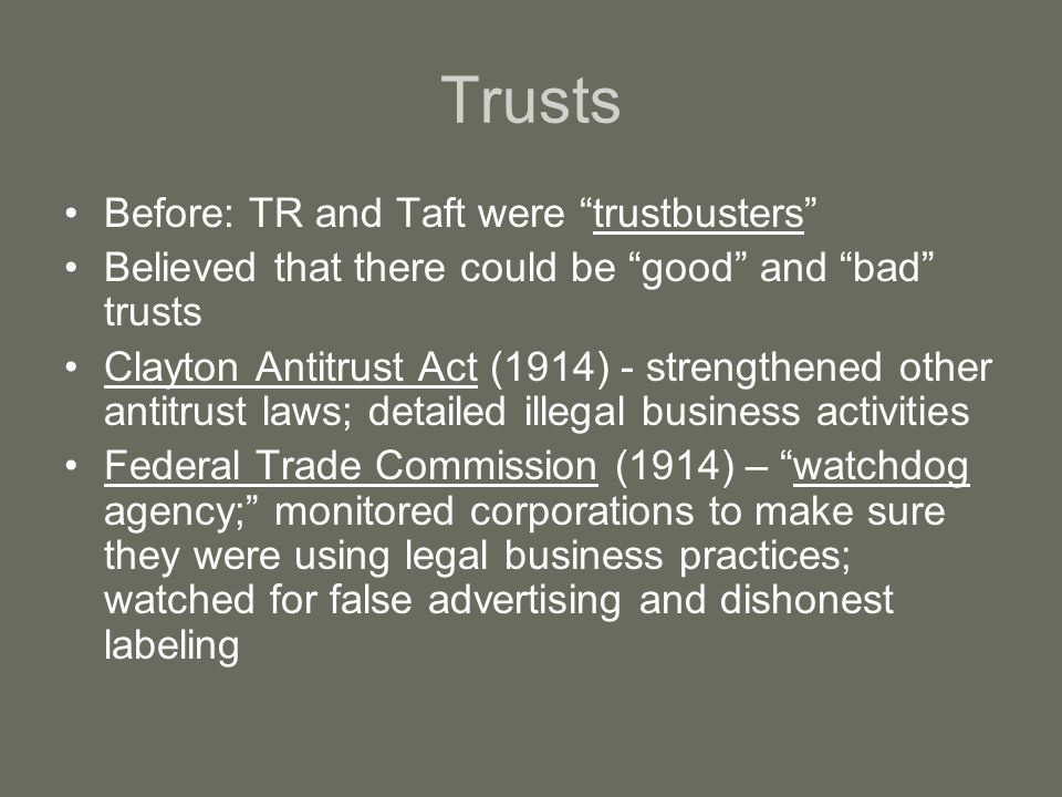 Trusts Before: TR and Taft were trustbusters Believed that there could be good and bad trusts Clayton Antitrust Act (1914) - strengthened other antitrust laws; detailed illegal business activities Federal Trade Commission (1914) – watchdog agency; monitored corporations to make sure they were using legal business practices; watched for false advertising and dishonest labeling