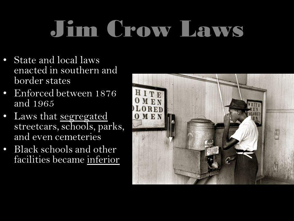 Jim Crow Laws State and local laws enacted in southern and border states Enforced between 1876 and 1965 Laws that segregated streetcars, schools, park