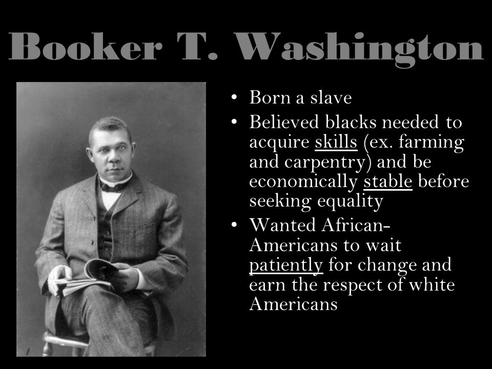 Booker T. Washington Born a slave Believed blacks needed to acquire skills (ex. farming and carpentry) and be economically stable before seeking equal