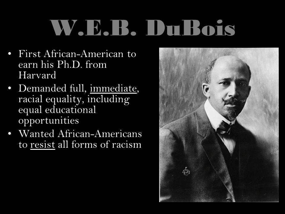 W.E.B. DuBois First African-American to earn his Ph.D. from Harvard Demanded full, immediate, racial equality, including equal educational opportuniti