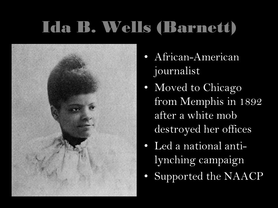 Ida B. Wells (Barnett) African-American journalist Moved to Chicago from Memphis in 1892 after a white mob destroyed her offices Led a national anti-