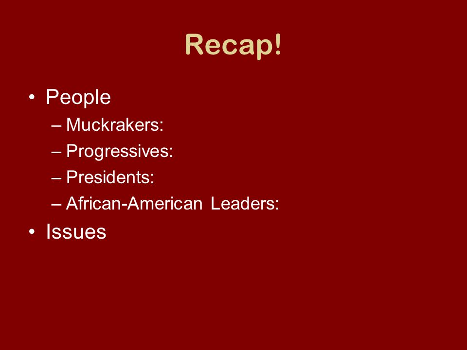 Recap! People –Muckrakers: –Progressives: –Presidents: –African-American Leaders: Issues