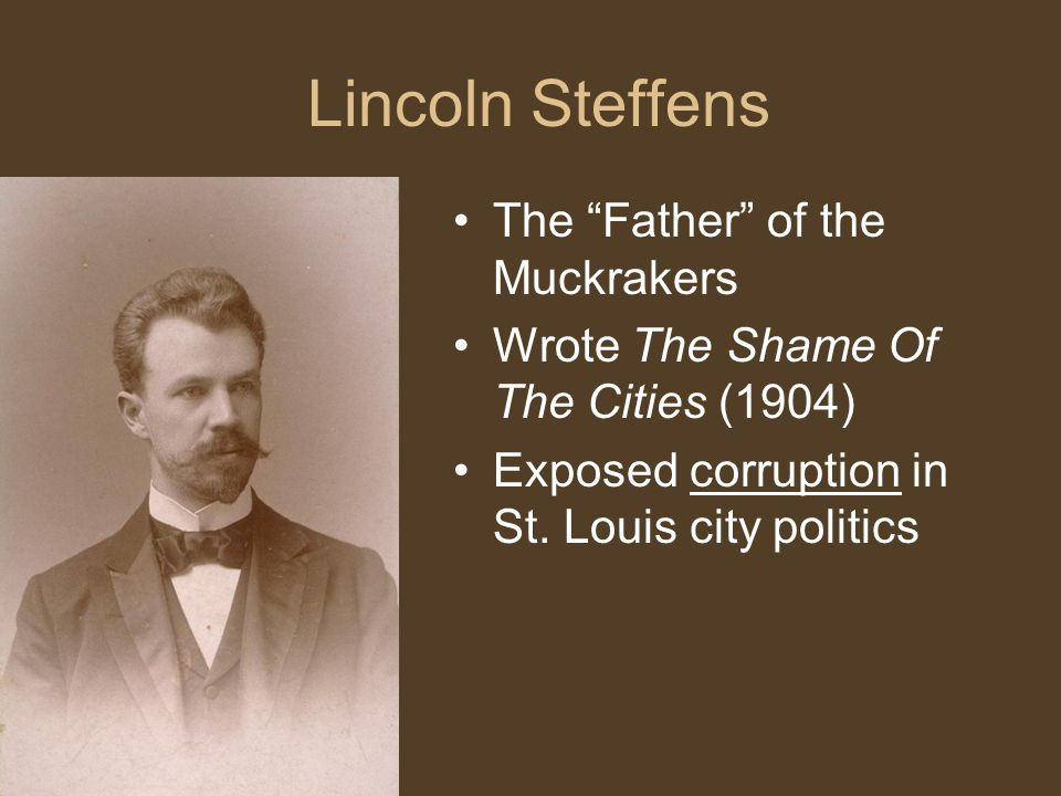 Lincoln Steffens The Father of the Muckrakers Wrote The Shame Of The Cities (1904) Exposed corruption in St.