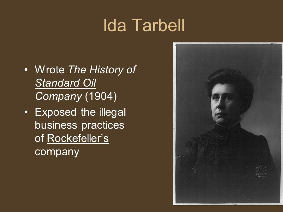 Ida Tarbell Wrote The History of Standard Oil Company (1904) Exposed the illegal business practices of Rockefeller's company