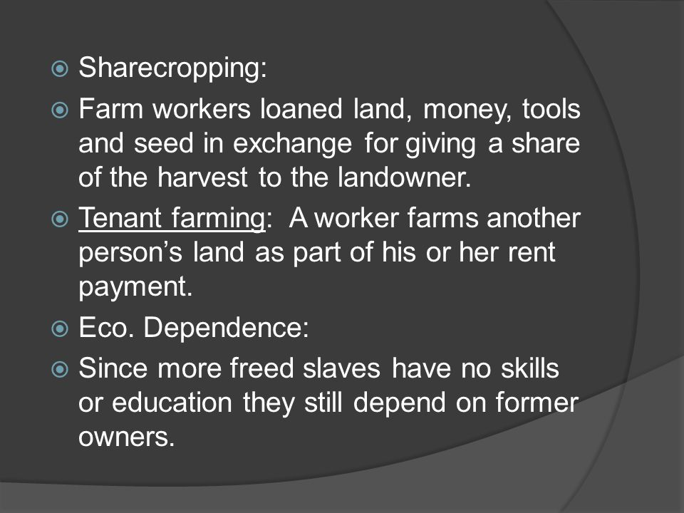  Sharecropping:  Farm workers loaned land, money, tools and seed in exchange for giving a share of the harvest to the landowner.