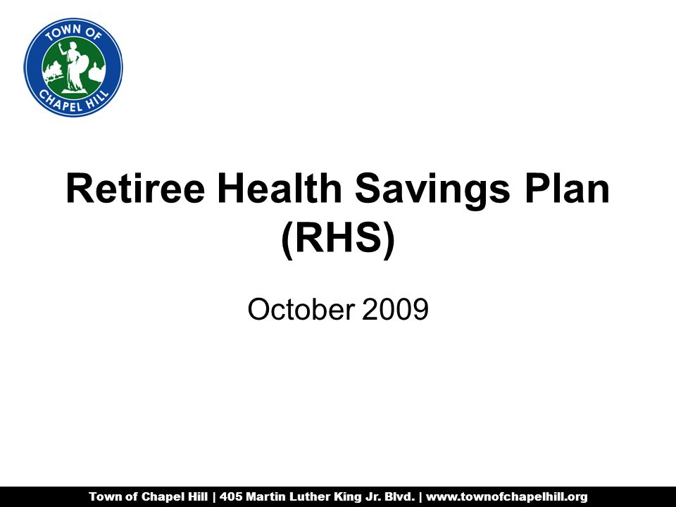 Retiree Health Savings Plan (RHS) October 2009 Town of Chapel Hill | 405 Martin Luther King Jr.