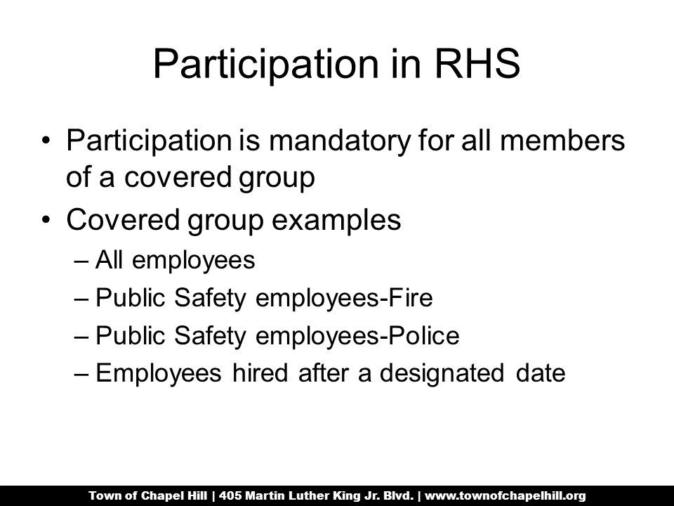 Participation in RHS Participation is mandatory for all members of a covered group Covered group examples –All employees –Public Safety employees-Fire –Public Safety employees-Police –Employees hired after a designated date Town of Chapel Hill | 405 Martin Luther King Jr.