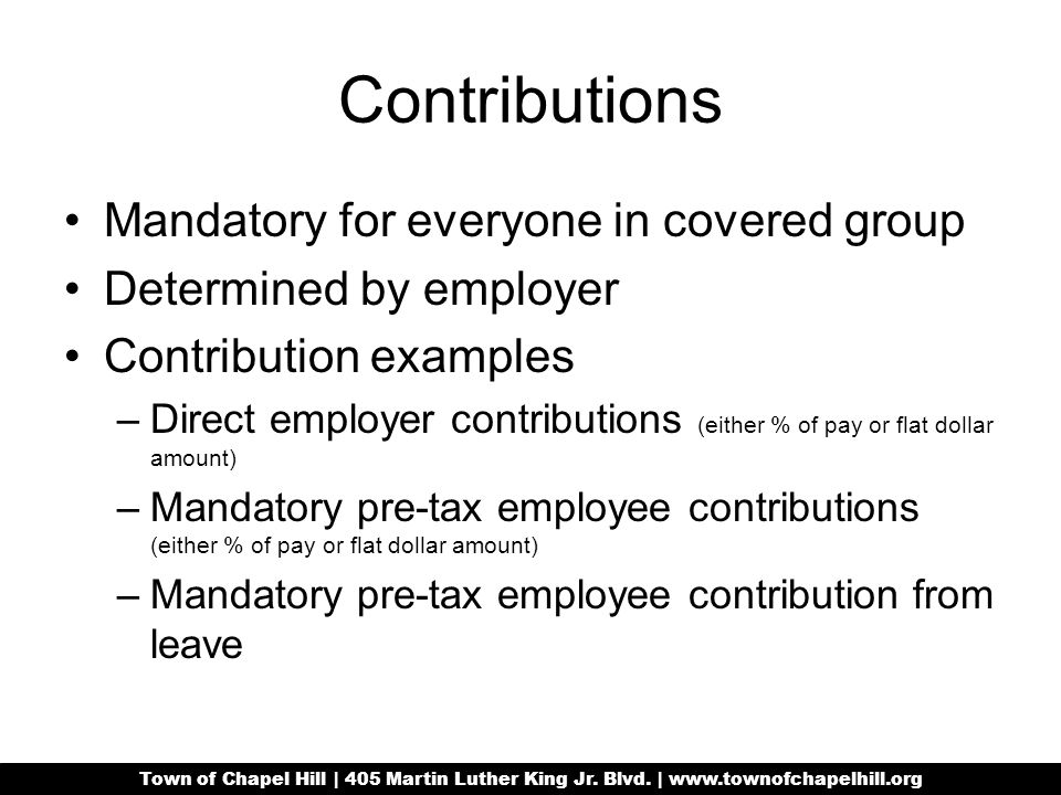 Contributions Mandatory for everyone in covered group Determined by employer Contribution examples –Direct employer contributions (either % of pay or flat dollar amount) –Mandatory pre-tax employee contributions (either % of pay or flat dollar amount) –Mandatory pre-tax employee contribution from leave Town of Chapel Hill | 405 Martin Luther King Jr.