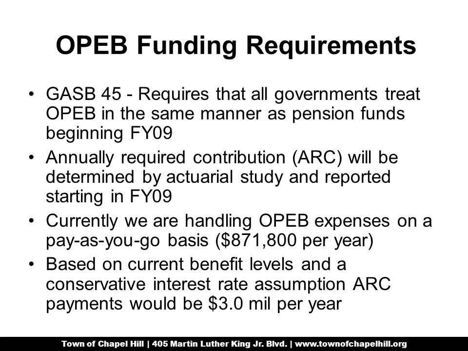OPEB Funding Requirements GASB 45 - Requires that all governments treat OPEB in the same manner as pension funds beginning FY09 Annually required contribution (ARC) will be determined by actuarial study and reported starting in FY09 Currently we are handling OPEB expenses on a pay-as-you-go basis ($871,800 per year) Based on current benefit levels and a conservative interest rate assumption ARC payments would be $3.0 mil per year Town of Chapel Hill | 405 Martin Luther King Jr.
