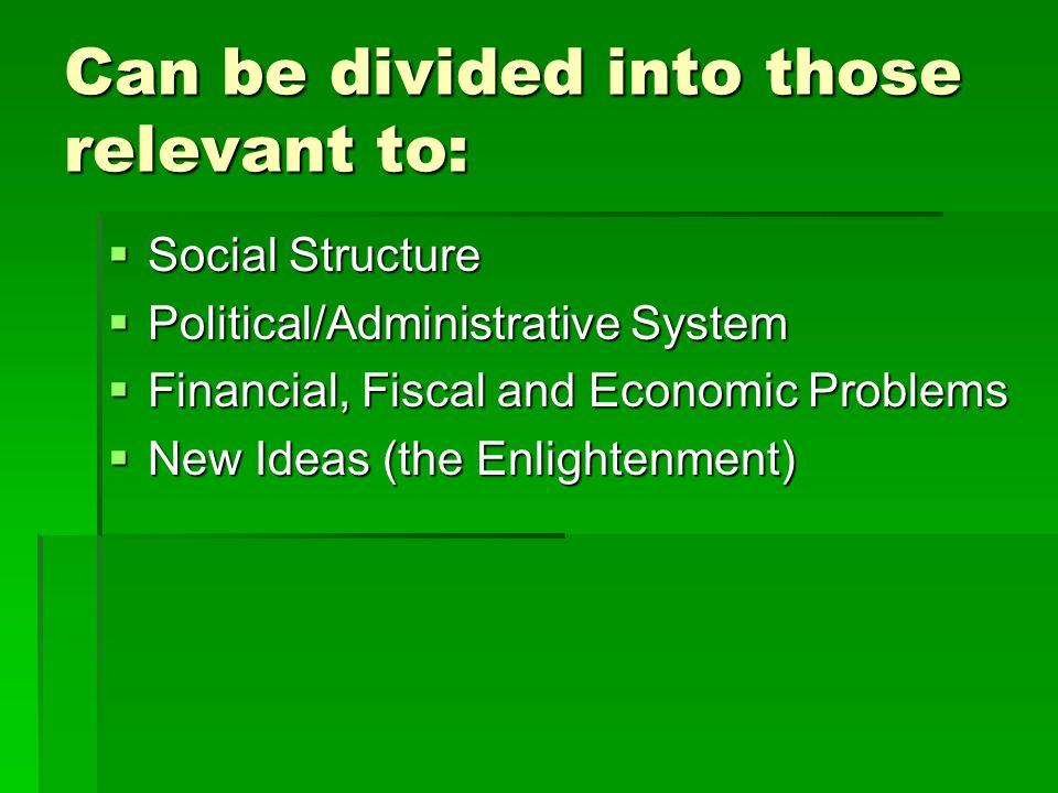 Can be divided into those relevant to:  Social Structure  Political/Administrative System  Financial, Fiscal and Economic Problems  New Ideas (the Enlightenment)