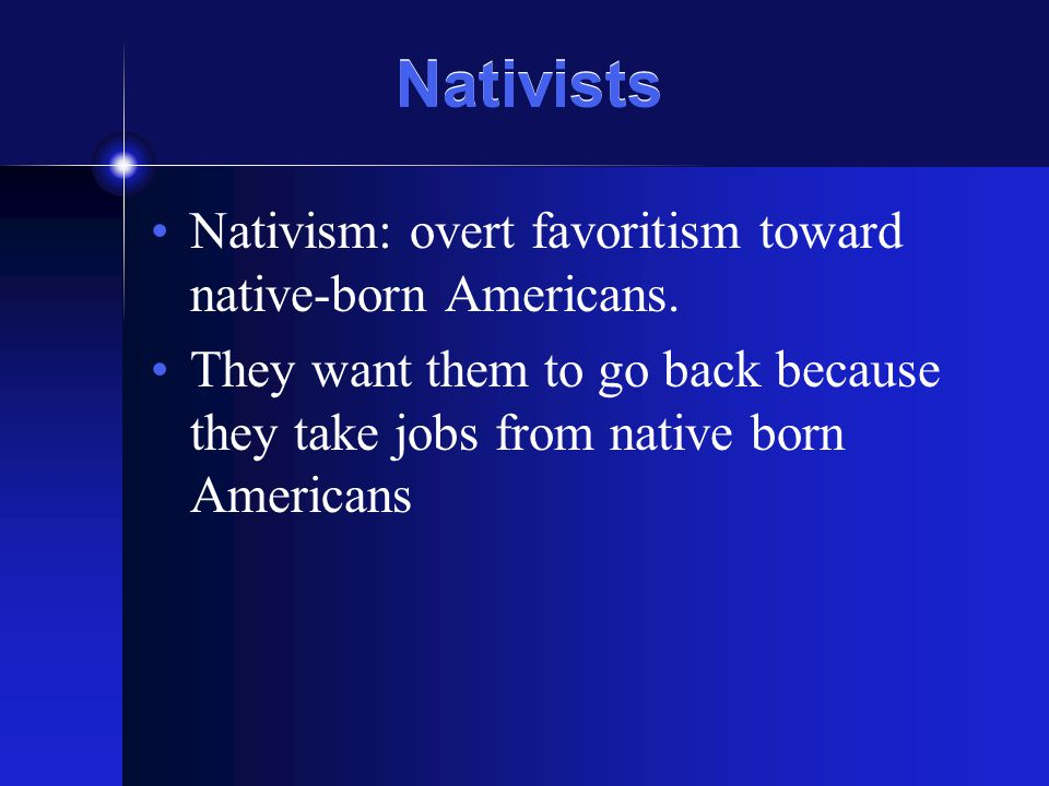 Nativists Nativism: overt favoritism toward native-born Americans. They want them to go back because they take jobs from native born Americans