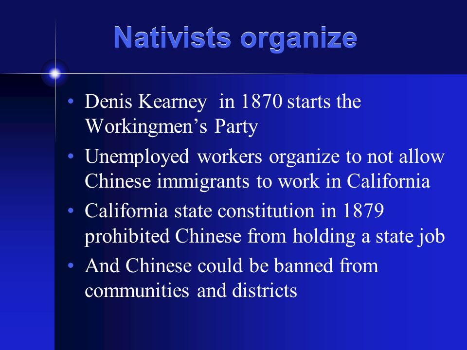 Nativists organize Denis Kearney in 1870 starts the Workingmen's Party Unemployed workers organize to not allow Chinese immigrants to work in Californ