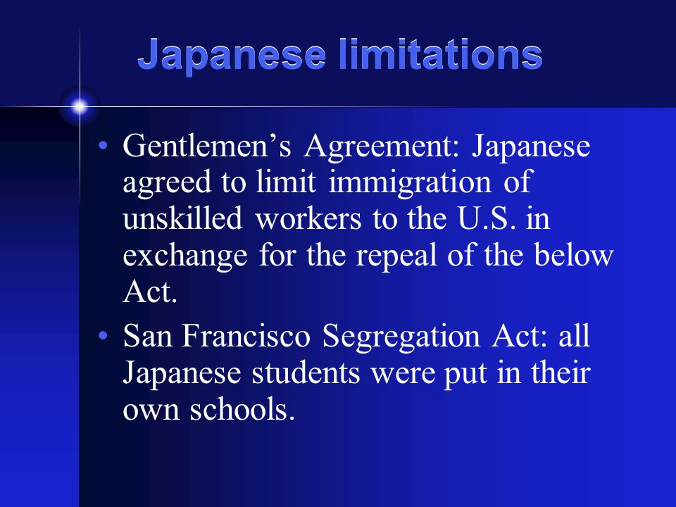 Japanese limitations Gentlemen's Agreement: Japanese agreed to limit immigration of unskilled workers to the U.S. in exchange for the repeal of the be