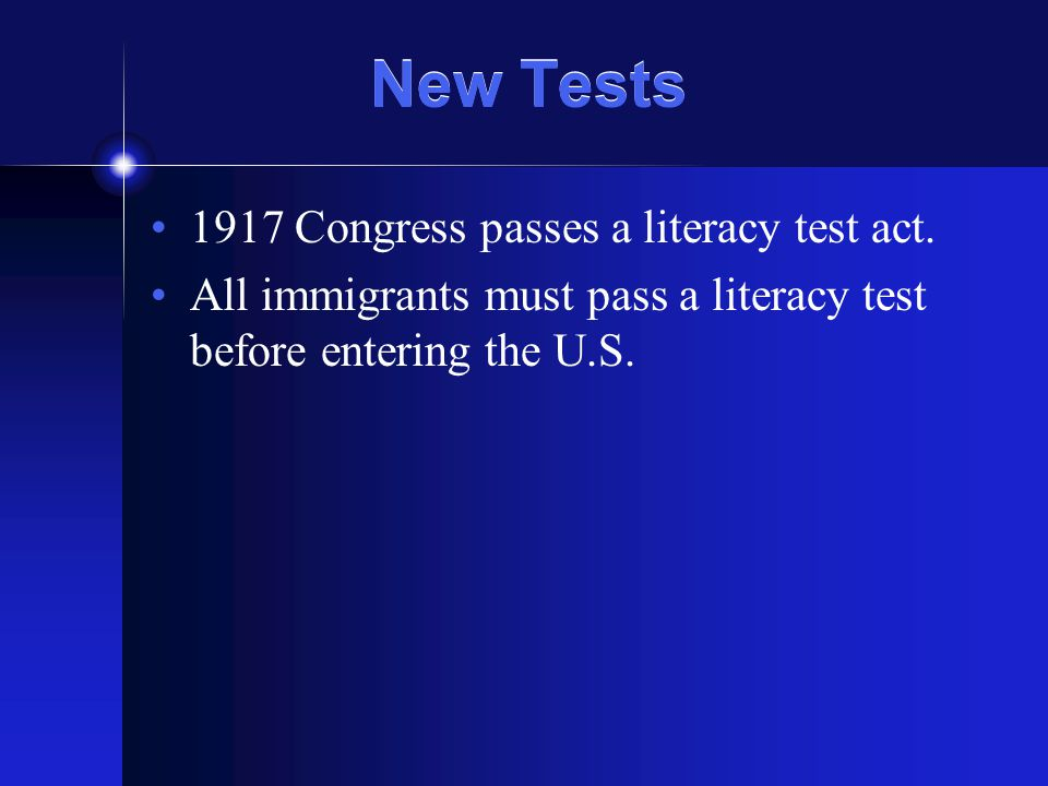 New Tests 1917 Congress passes a literacy test act. All immigrants must pass a literacy test before entering the U.S.
