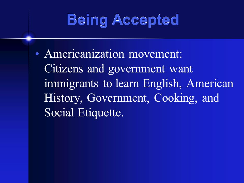 Being Accepted Americanization movement: Citizens and government want immigrants to learn English, American History, Government, Cooking, and Social Etiquette.