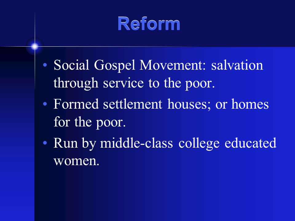 Reform Social Gospel Movement: salvation through service to the poor. Formed settlement houses; or homes for the poor. Run by middle-class college edu