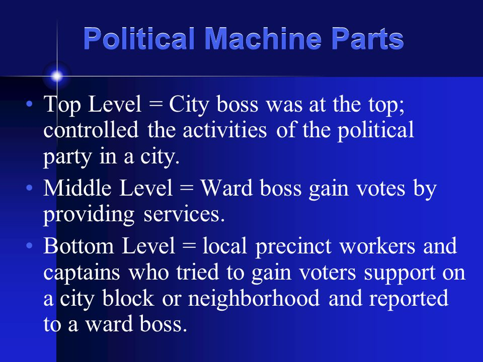 Political Machine Parts Top Level = City boss was at the top; controlled the activities of the political party in a city. Middle Level = Ward boss gai