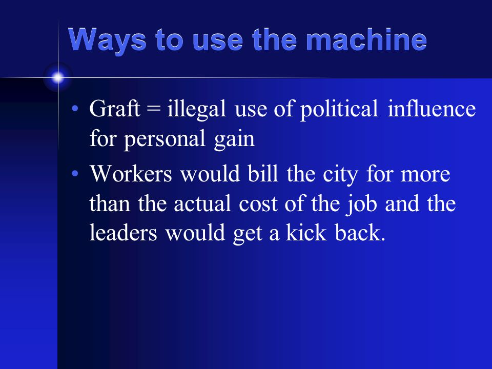 Ways to use the machine Graft = illegal use of political influence for personal gain Workers would bill the city for more than the actual cost of the job and the leaders would get a kick back.