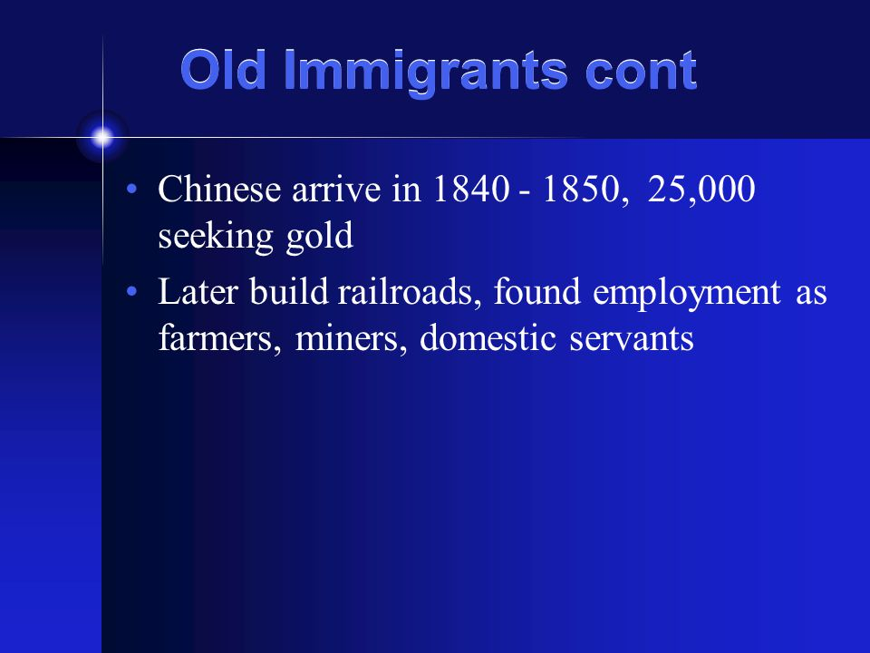 Old Immigrants cont Chinese arrive in 1840 - 1850, 25,000 seeking gold Later build railroads, found employment as farmers, miners, domestic servants