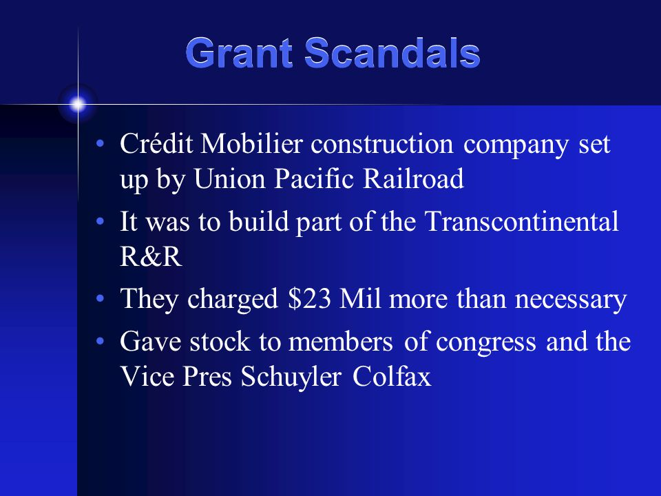 Grant Scandals Crédit Mobilier construction company set up by Union Pacific Railroad It was to build part of the Transcontinental R&R They charged $23 Mil more than necessary Gave stock to members of congress and the Vice Pres Schuyler Colfax