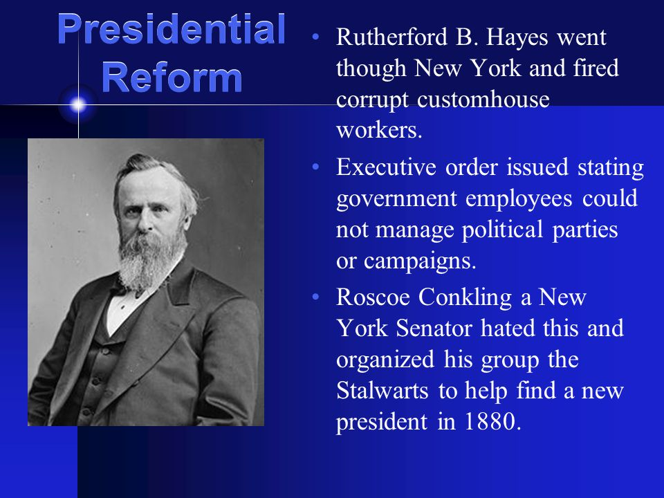 Presidential Reform Rutherford B. Hayes went though New York and fired corrupt customhouse workers.