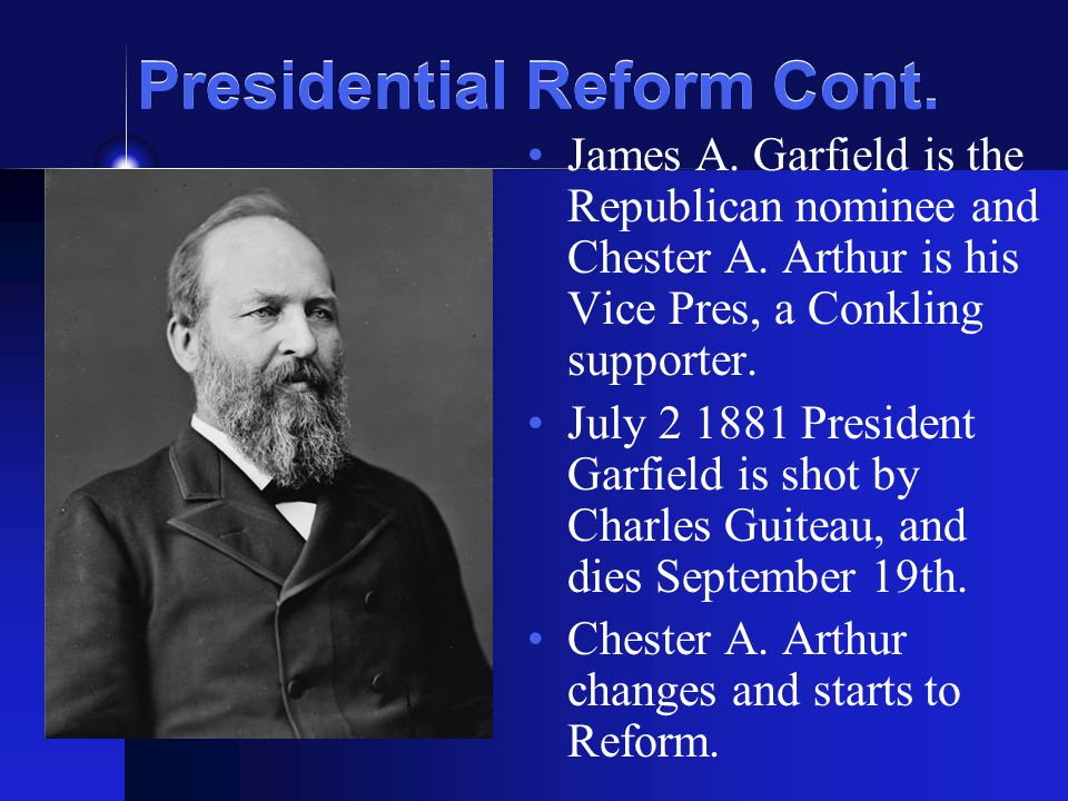 Presidential Reform Cont. James A. Garfield is the Republican nominee and Chester A.