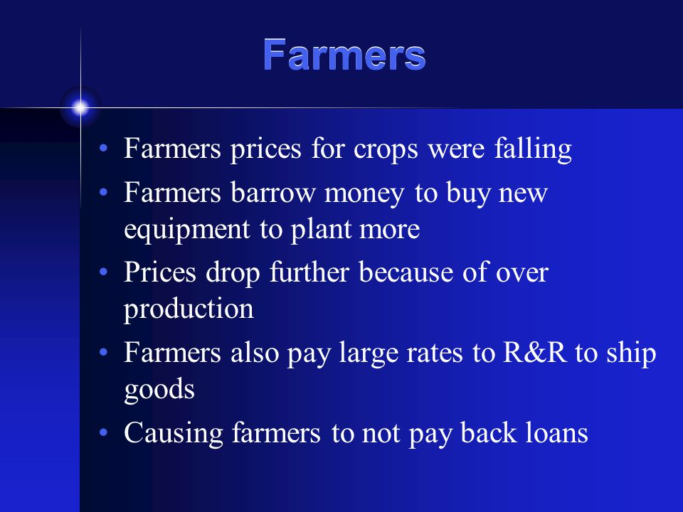 Farmers Farmers prices for crops were falling Farmers barrow money to buy new equipment to plant more Prices drop further because of over production Farmers also pay large rates to R&R to ship goods Causing farmers to not pay back loans