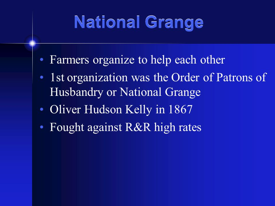 National Grange Farmers organize to help each other 1st organization was the Order of Patrons of Husbandry or National Grange Oliver Hudson Kelly in 1867 Fought against R&R high rates