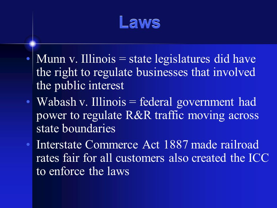 Laws Munn v. Illinois = state legislatures did have the right to regulate businesses that involved the public interest Wabash v. Illinois = federal go