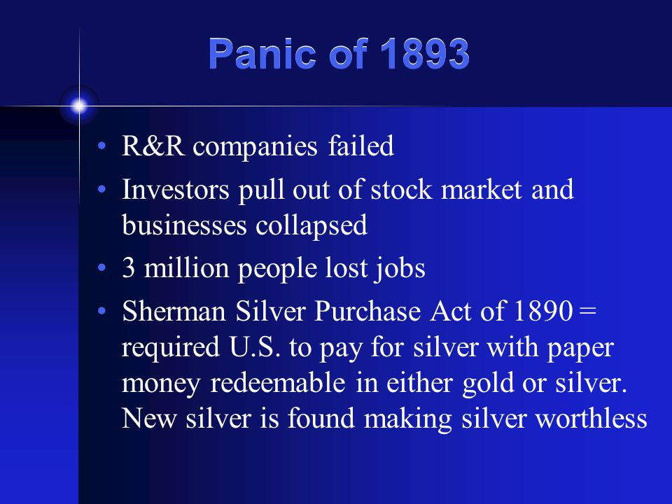 Panic of 1893 R&R companies failed Investors pull out of stock market and businesses collapsed 3 million people lost jobs Sherman Silver Purchase Act of 1890 = required U.S.
