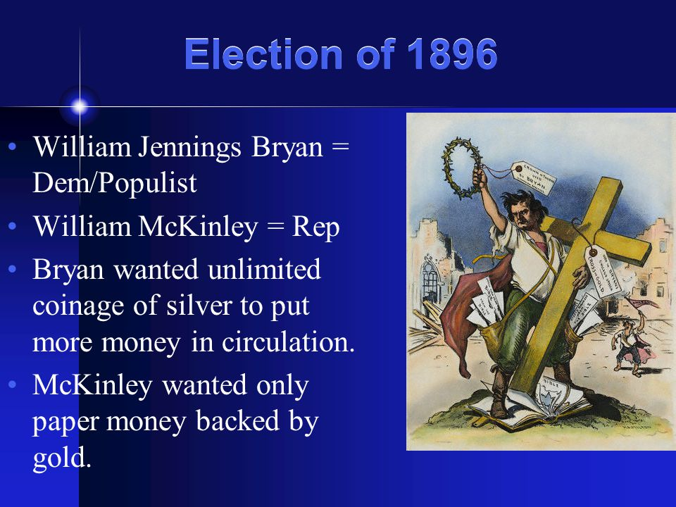 Election of 1896 William Jennings Bryan = Dem/Populist William McKinley = Rep Bryan wanted unlimited coinage of silver to put more money in circulatio