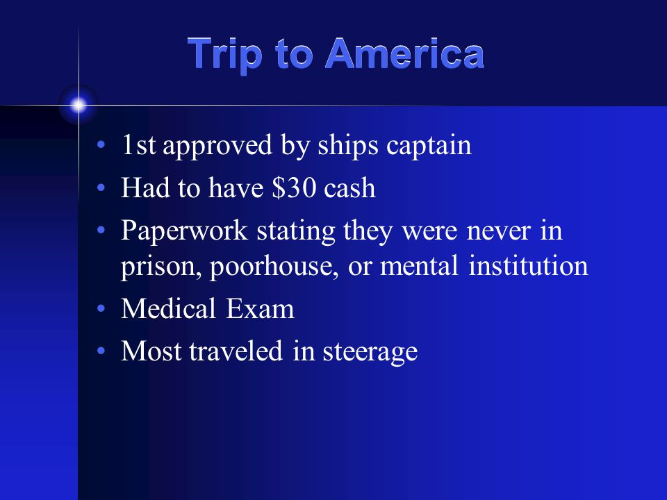 Trip to America 1st approved by ships captain Had to have $30 cash Paperwork stating they were never in prison, poorhouse, or mental institution Medical Exam Most traveled in steerage
