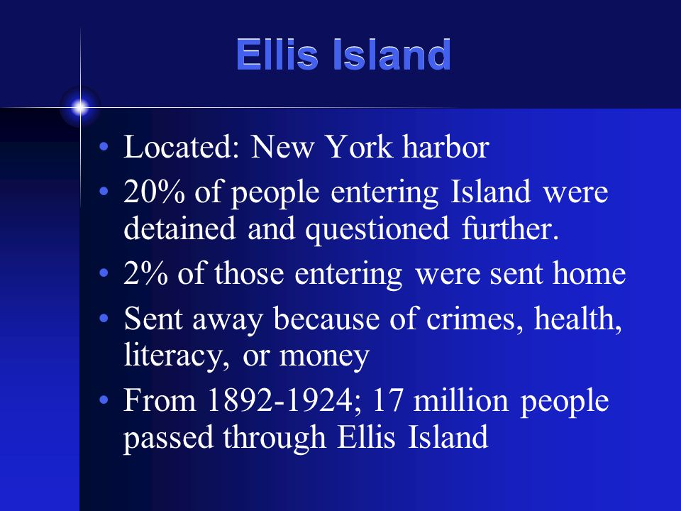 Ellis Island Located: New York harbor 20% of people entering Island were detained and questioned further.