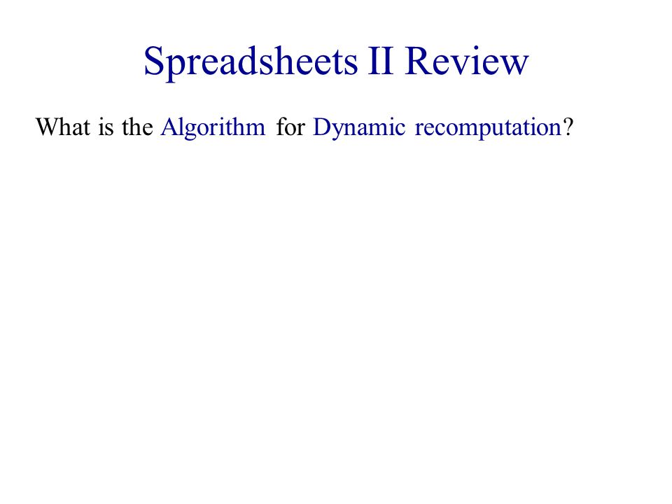 Spreadsheets II Review What is the Algorithm for Dynamic recomputation?