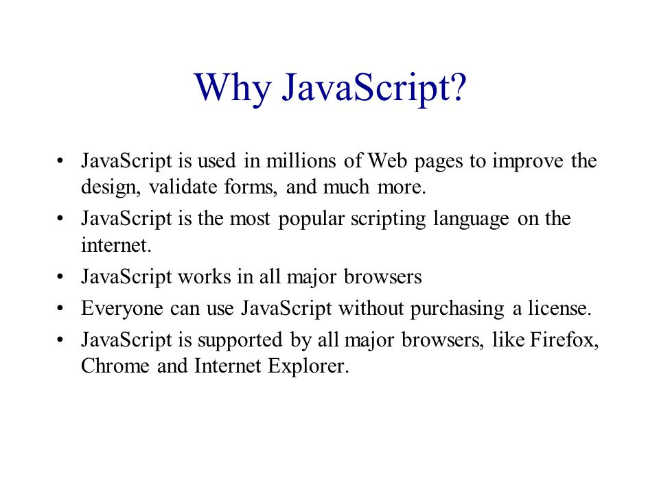 Why JavaScript? JavaScript is used in millions of Web pages to improve the design, validate forms, and much more. JavaScript is the most popular scrip