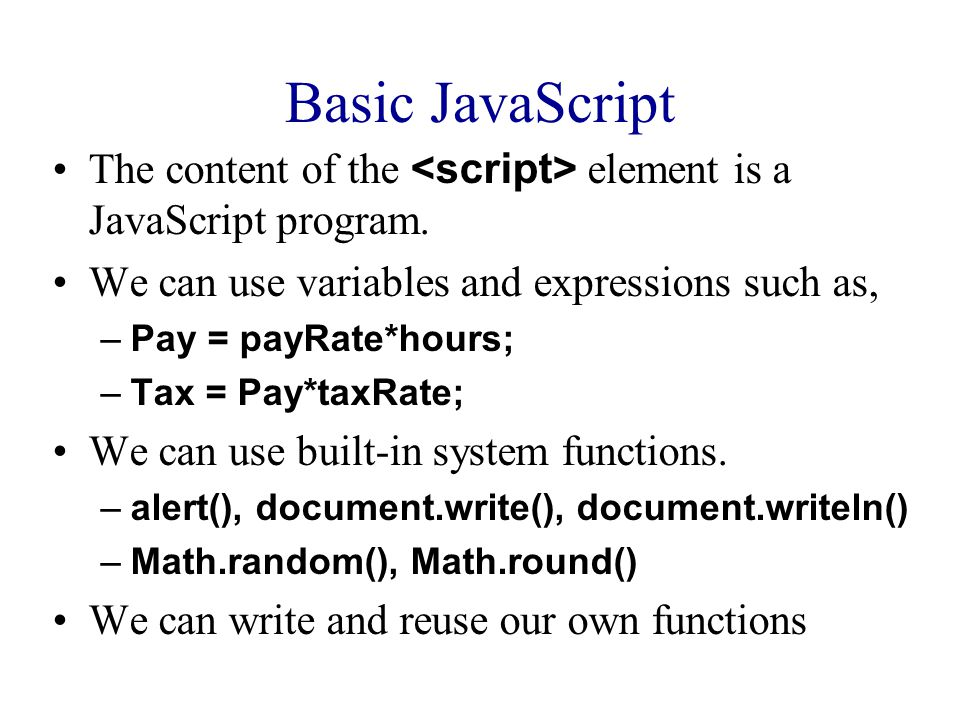 Basic JavaScript The content of the element is a JavaScript program. We can use variables and expressions such as, –Pay = payRate*hours; –Tax = Pay*ta