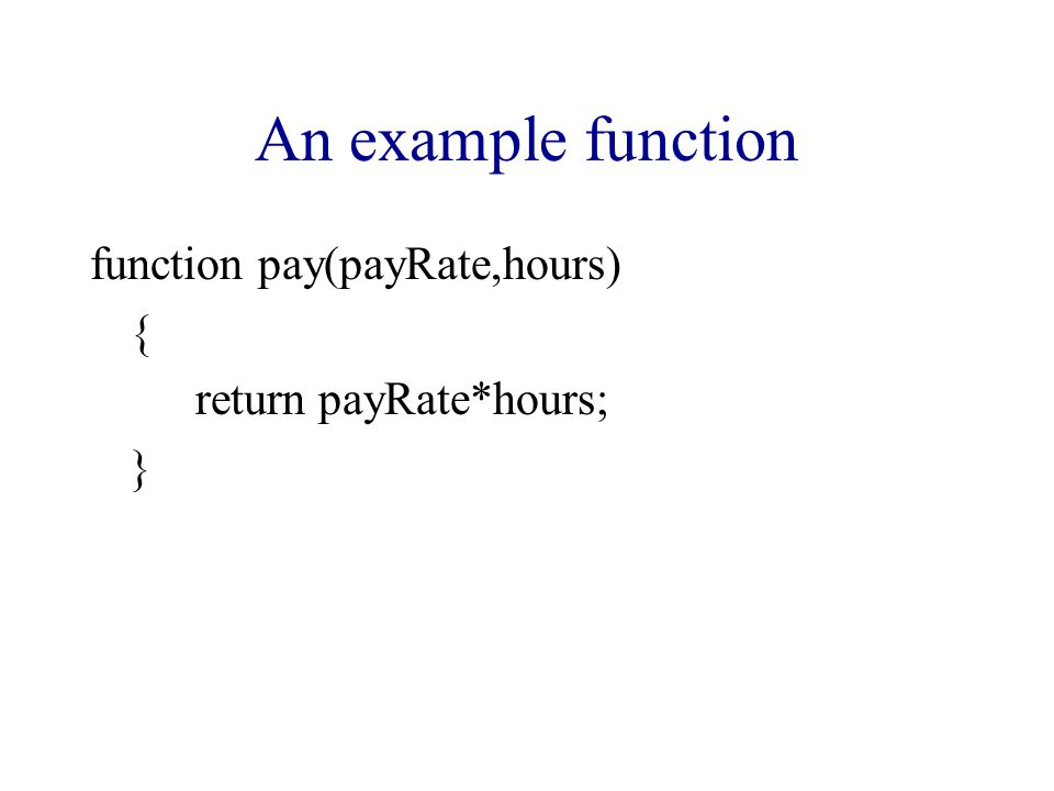 An example function function pay(payRate,hours) { return payRate*hours; }