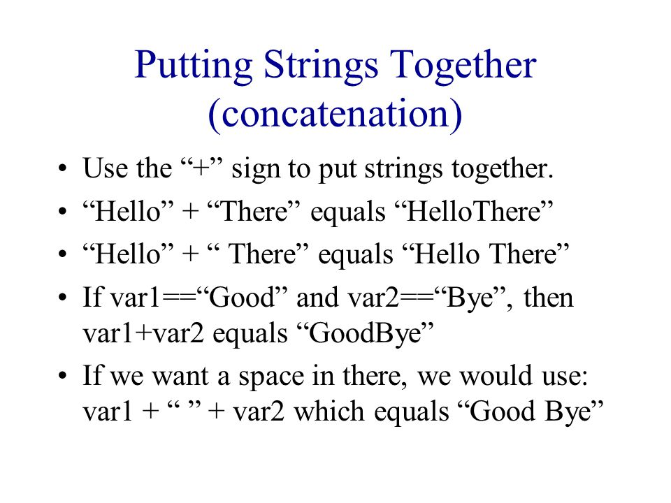 "Putting Strings Together (concatenation) Use the ""+"" sign to put strings together. ""Hello"" + ""There"" equals ""HelloThere"" If var1==""Good"" and var2==""By"
