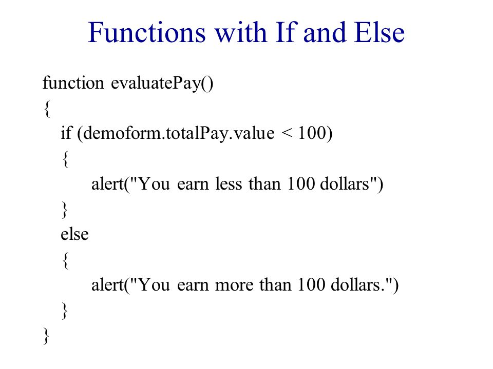Functions with If and Else function evaluatePay() { if (demoform.totalPay.value < 100) { alert(