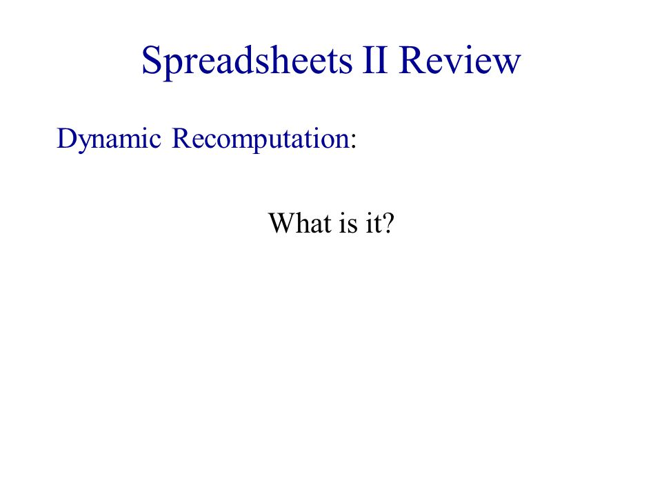 Spreadsheets II Review Dynamic Recomputation: What is it?