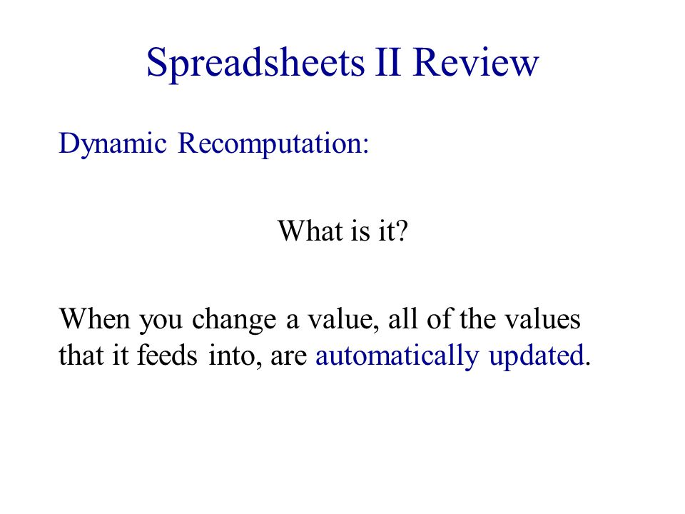 Spreadsheets II Review Dynamic Recomputation: What is it? When you change a value, all of the values that it feeds into, are automatically updated.