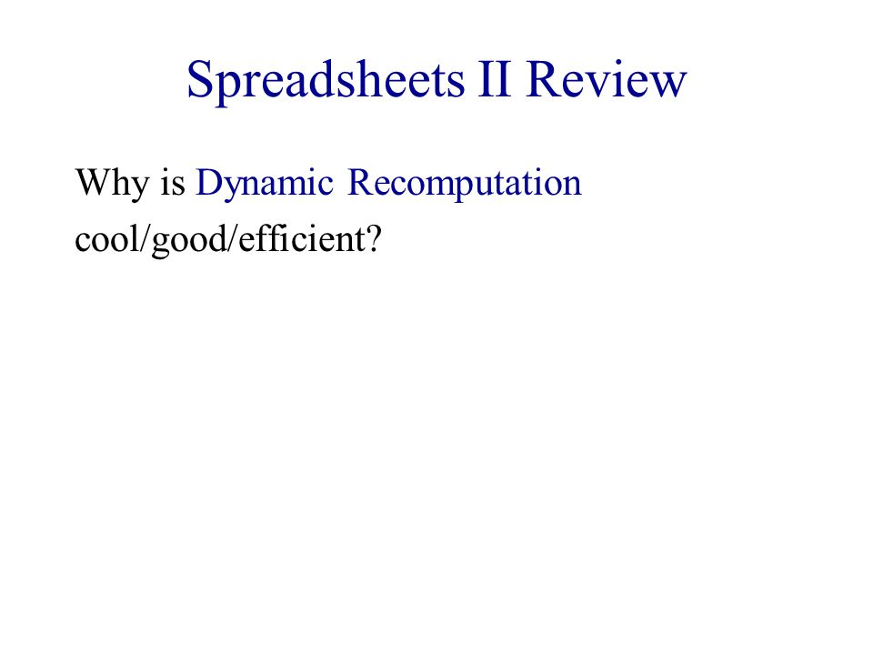 Spreadsheets II Review Why is Dynamic Recomputation cool/good/efficient?