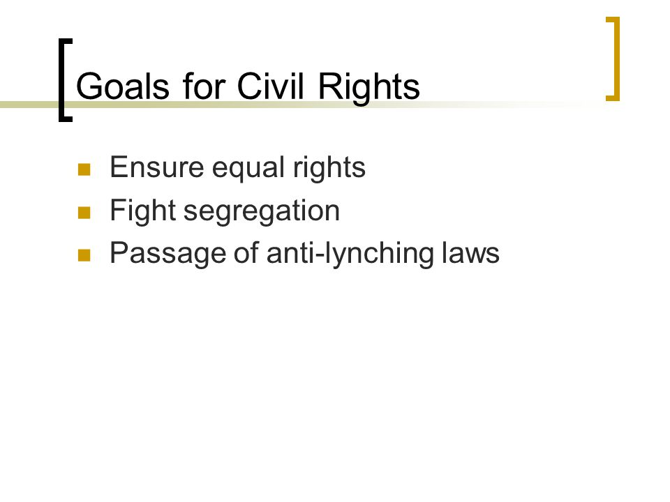 Goals for Civil Rights Ensure equal rights Fight segregation Passage of anti-lynching laws
