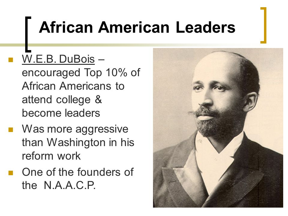 African American Leaders W.E.B. DuBois – encouraged Top 10% of African Americans to attend college & become leaders Was more aggressive than Washingto