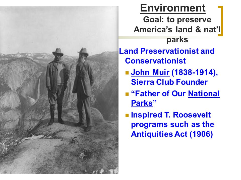 Environment Goal: to preserve America's land & nat'l parks Land Preservationist and Conservationist John Muir (1838-1914), Sierra Club Founder Father of Our National Parks Inspired T.