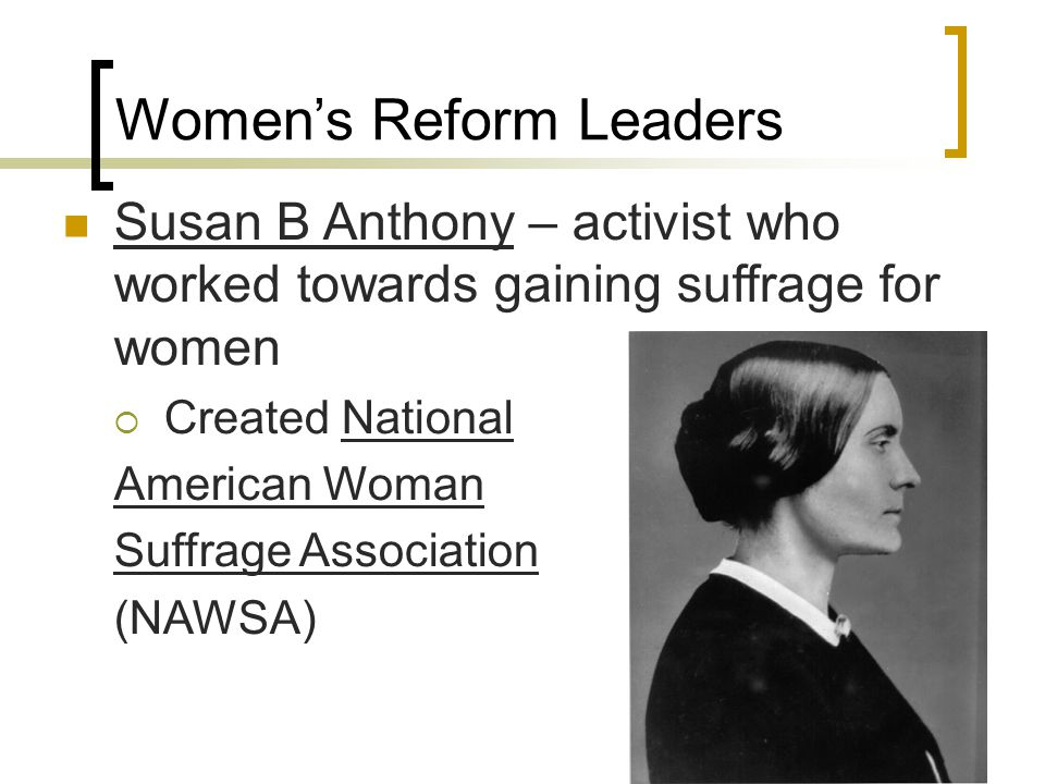 Women's Reform Leaders Susan B Anthony – activist who worked towards gaining suffrage for women  Created National American Woman Suffrage Association (NAWSA)