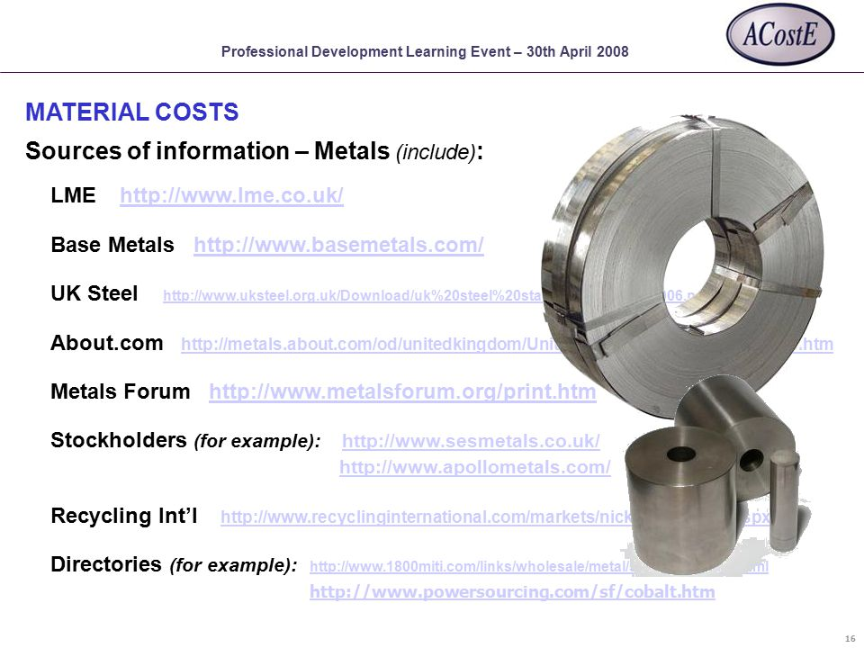 Professional Development Learning Event – 30th April 2008 Sources of information – Metals (include) : MATERIAL COSTS 16 LME http://www.lme.co.uk/http://www.lme.co.uk/ Base Metals http://www.basemetals.com/http://www.basemetals.com/ UK Steel http://www.uksteel.org.uk/Download/uk%20steel%20stats%20guide%202006.pdf http://www.uksteel.org.uk/Download/uk%20steel%20stats%20guide%202006.pdf About.com http://metals.about.com/od/unitedkingdom/United_Kingdom_Metal_Suppliers.htm http://metals.about.com/od/unitedkingdom/United_Kingdom_Metal_Suppliers.htm Metals Forum http://www.metalsforum.org/print.htmhttp://www.metalsforum.org/print.htm Stockholders (for example): http://www.sesmetals.co.uk/http://www.sesmetals.co.uk/ http://www.apollometals.com/ Recycling Int'l http://www.recyclinginternational.com/markets/nickel_stainless.aspx http://www.recyclinginternational.com/markets/nickel_stainless.aspx Directories (for example): http://www.1800miti.com/links/wholesale/metal/service-centers.html http://www.1800miti.com/links/wholesale/metal/service-centers.html http://www.powersourcing.com/sf/cobalt.htm