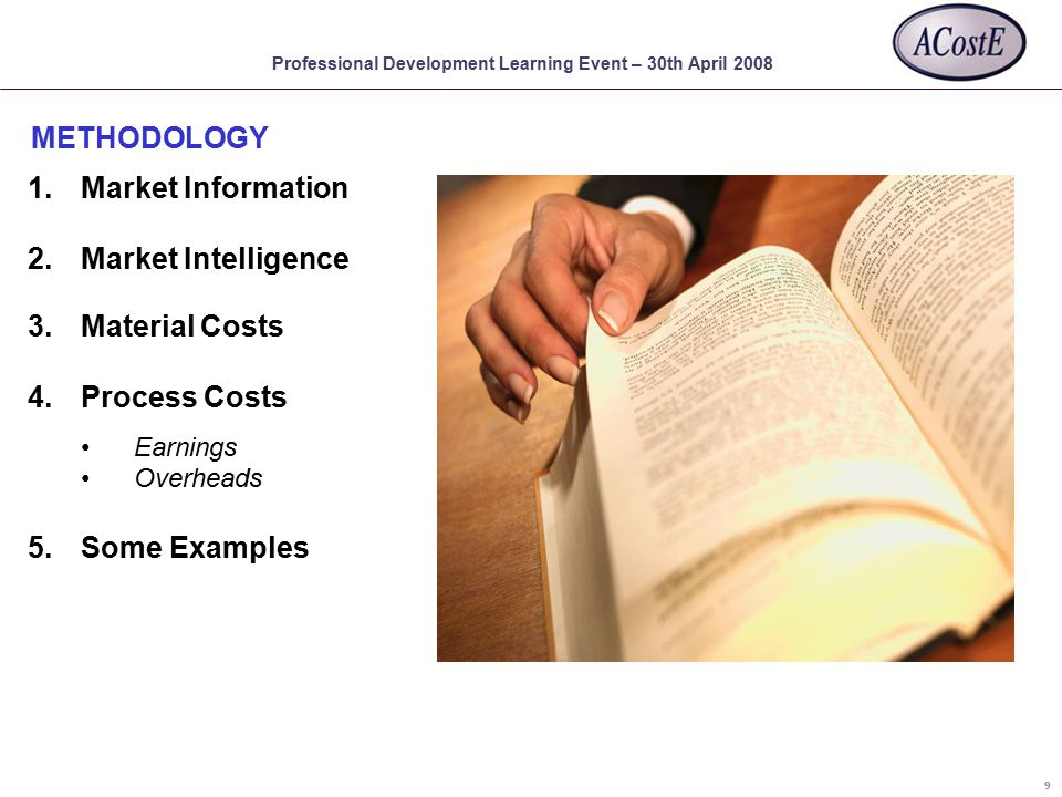 Professional Development Learning Event – 30th April 2008 METHODOLOGY 9 1.Market Information 2.Market Intelligence 3.Material Costs 4.Process Costs Earnings Overheads 5.Some Examples
