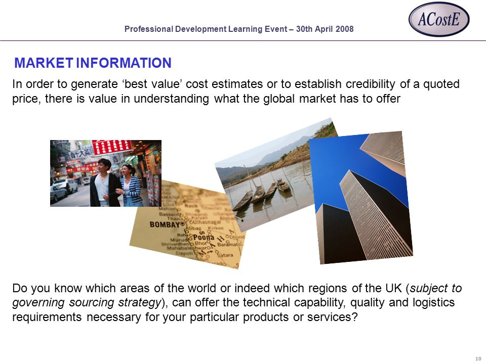 Professional Development Learning Event – 30th April 2008 In order to generate 'best value' cost estimates or to establish credibility of a quoted price, there is value in understanding what the global market has to offer Do you know which areas of the world or indeed which regions of the UK (subject to governing sourcing strategy), can offer the technical capability, quality and logistics requirements necessary for your particular products or services.